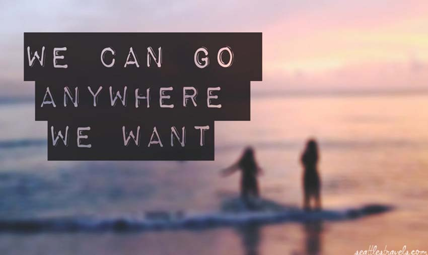 we can go anywhere we want