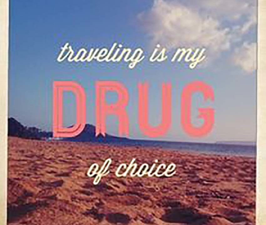 traveling is my drug of choce